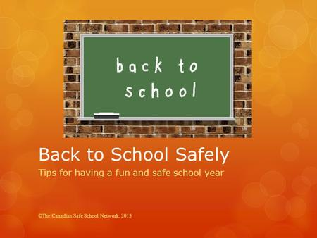 Back to School Safely Tips for having a fun and safe school year ©The Canadian Safe School Network, 2013.
