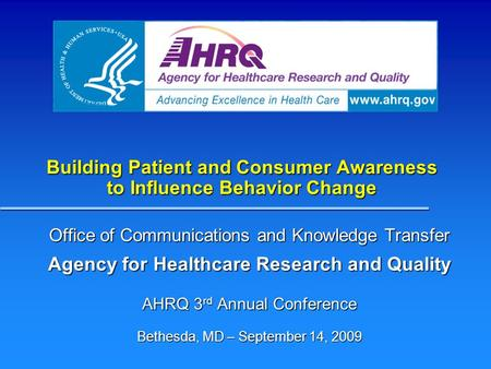 Building Patient and Consumer Awareness to Influence Behavior Change Office of Communications and Knowledge Transfer Agency for Healthcare Research and.