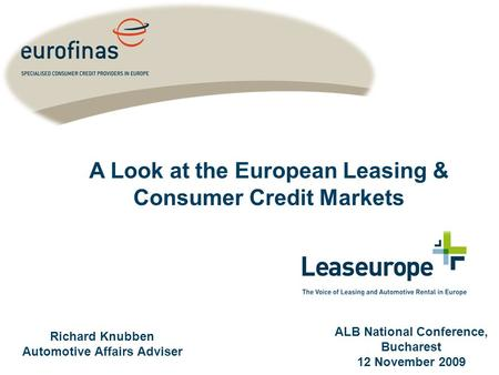 Richard Knubben Automotive Affairs Adviser ALB National Conference, Bucharest 12 November 2009 A Look at the European Leasing & Consumer Credit Markets.