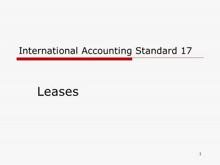 1 International Accounting Standard 17 Leases. 2 IAS 17, Leases I.Objective II.Advantages III.Definitions IV. Types of arrangement V. Disclosure VI.Sale.
