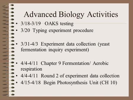 Advanced Biology Activities 3/18-3/19 OAKS testing 3/20 Typing experiment procedure 3/31-4/3 Experiment data collection (yeast fermentation inquiry experiment)