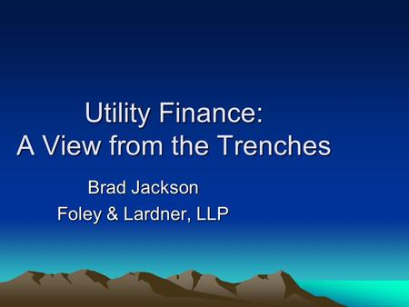 Utility Finance: A View from the Trenches Brad Jackson Foley & Lardner, LLP.