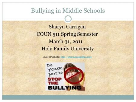 Bullying in Middle Schools Sharyn Carrigan COUN 511 Spring Semester March 31, 2011 Holy Family University Student website: