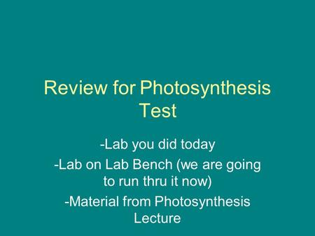 Review for Photosynthesis Test -Lab you did today -Lab on Lab Bench (we are going to run thru it now) -Material from Photosynthesis Lecture.