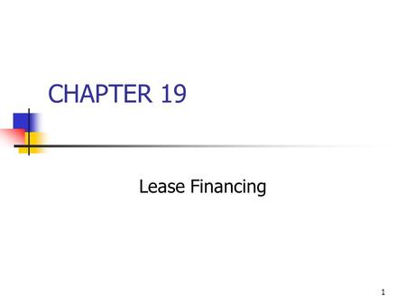 1 CHAPTER 19 Lease Financing. 2 Parties to a lease transaction Lessee: uses the asset and makes the lease payments. Lessor: owns the asset and receives.