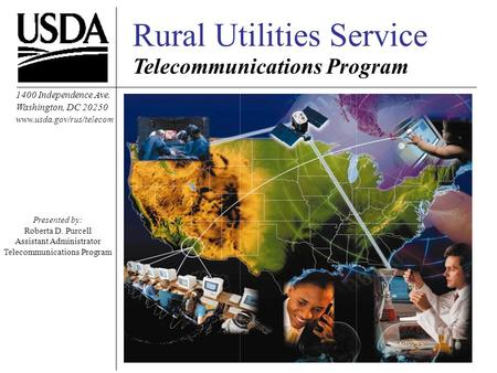 Rural Utilities Service Telecommunications Program 1400 Independence Ave. Washington, DC 20250 www.usda.gov/rus/telecom Presented by: Roberta D. Purcell.