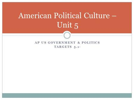 AP US GOVERNMENT & POLITICS TARGETS 5.1- American Political Culture – Unit 5.
