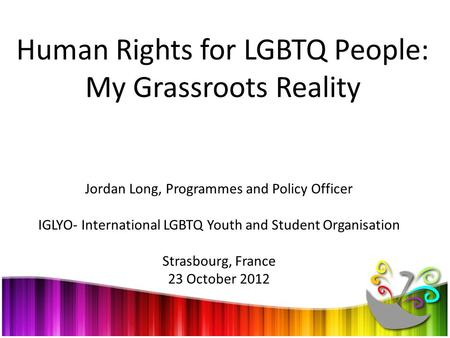 Human Rights for LGBTQ People: My Grassroots Reality Jordan Long, Programmes and Policy Officer IGLYO- International LGBTQ Youth and Student Organisation.