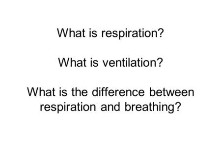 What is respiration? What is ventilation? What is the difference between respiration and breathing?
