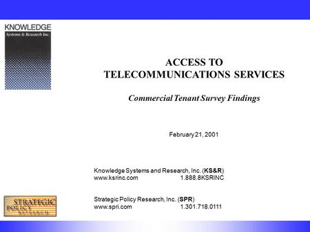 ACCESS TO TELECOMMUNICATIONS SERVICES Commercial Tenant Survey Findings February 21, 2001 Knowledge Systems and Research, Inc. (KS&R) www.ksrinc.com1.888.8KSRINC.