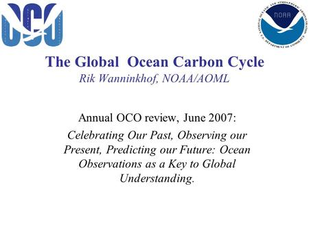 The Global Ocean Carbon Cycle Rik Wanninkhof, NOAA/AOML Annual OCO review, June 2007: Celebrating Our Past, Observing our Present, Predicting our Future: