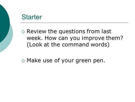 Starter  Review the questions from last week. How can you improve them? (Look at the command words)  Make use of your green pen.