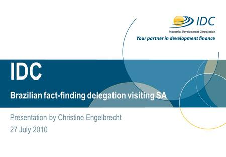 IDC Day Month Year Brazilian fact-finding delegation visiting SA Presentation by Christine Engelbrecht 27 July 2010.
