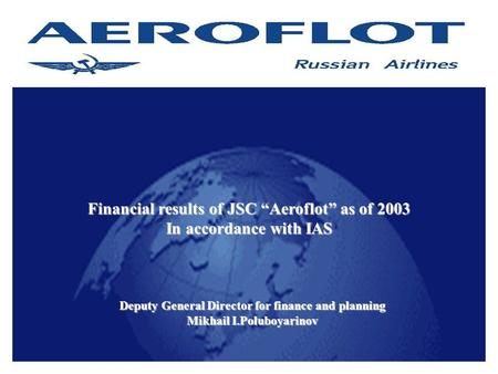 "1 Financial results of JSC ""Aeroflot"" as of 2003 In accordance with IAS Deputy General Director for finance and planning Mikhail I.Poluboyarinov."