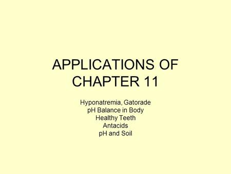 APPLICATIONS OF CHAPTER 11 Hyponatremia, Gatorade pH Balance in Body Healthy Teeth Antacids pH and Soil.