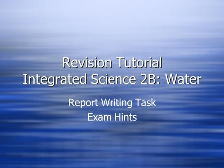 Revision Tutorial Integrated Science 2B: Water Report Writing Task Exam Hints Report Writing Task Exam Hints.