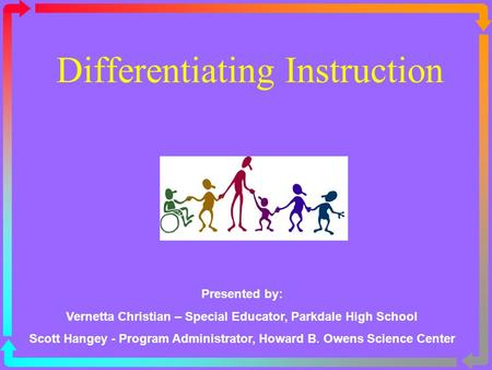 Differentiating Instruction Presented by: Vernetta Christian – Special Educator, Parkdale High School Scott Hangey - Program Administrator, Howard B. Owens.