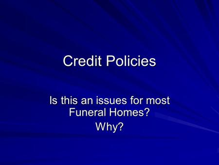 Credit Policies Is this an issues for most Funeral Homes? Why?