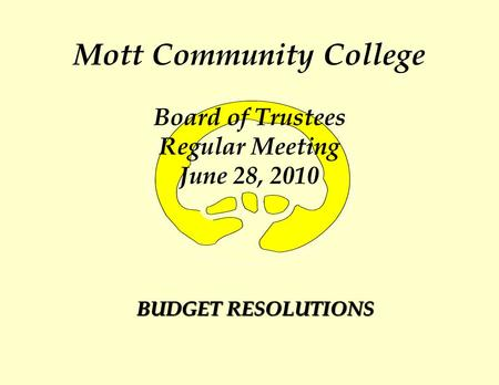 Mott Community College Board of Trustees Regular Meeting June 28, 2010 BUDGET RESOLUTIONS.