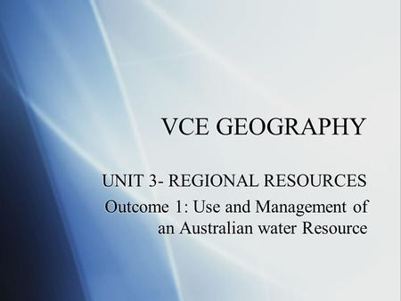 VCE GEOGRAPHY UNIT 3- REGIONAL RESOURCES Outcome 1: Use and Management of an Australian water Resource UNIT 3- REGIONAL RESOURCES Outcome 1: Use and Management.