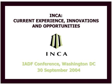 INCA: CURRENT EXPERIENCE, INNOVATIONS AND OPPORTUNITIES IADF Conference, Washington DC 30 September 2004.