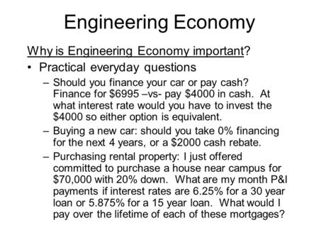 Engineering Economy Why is Engineering Economy important? Practical everyday questions –Should you finance your car or pay cash? Finance for $6995 –vs-