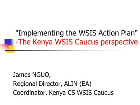 "Implementing the WSIS Action Plan"" -The Kenya WSIS Caucus perspective James NGUO, Regional Director, ALIN (EA) Coordinator, Kenya CS WSIS Caucus."