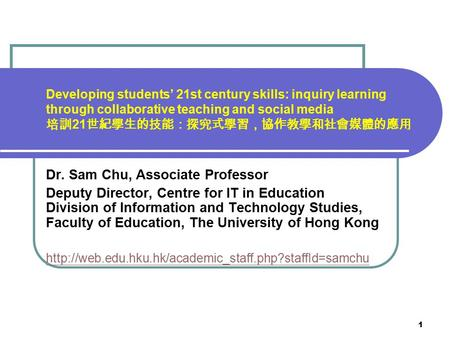 1 Developing students' <strong>21st</strong> <strong>century</strong> <strong>skills</strong>: inquiry learning through collaborative teaching and social media 培訓 21 世紀學生的技能:探究式學習,協作教學和社會媒體的應用 Dr. Sam Chu,