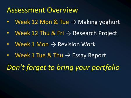 Assessment Overview Week 12 Mon & Tue → Making yoghurt Week 12 Thu & Fri → Research Project Week 1 Mon → Revision Work Week 1 Tue & Thu → Essay Report.