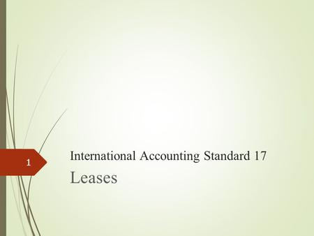 International Accounting Standard 17 Leases 1. IAS 17, Leases I.Background II.Objective and scope III.Definition and Advantage IV. Types of arrangement.