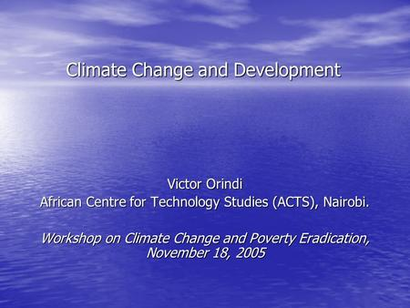 Climate Change and Development Victor Orindi African Centre for Technology Studies (ACTS), Nairobi. Workshop on Climate Change and Poverty Eradication,