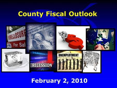 County Fiscal Outlook February 2, 2010. Outline Economic Environment Revenue Outlook Budget Strategies FY 2010 Budget Challenges Budget Strategies FY.