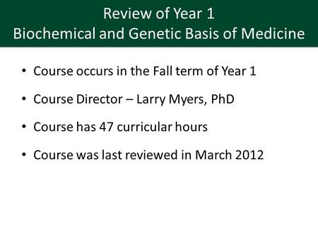 Review of Year 1 Biochemical and Genetic Basis of Medicine Course occurs in the Fall term of Year 1 Course Director – Larry Myers, PhD Course has 47 curricular.