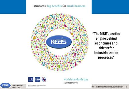 "1The Role of Standards in Industrialization KEBS/UNIDO/01 2006-11-22 ""The MSE's are the engine behind economies and drivers for Industrialization processes"""