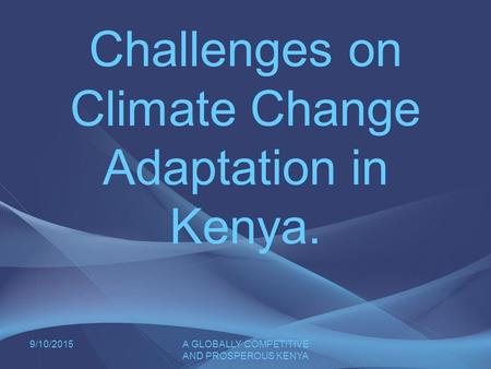 9/10/2015A GLOBALLY COMPETITIVE AND PROSPEROUS KENYA Challenges on Climate Change Adaptation in Kenya.
