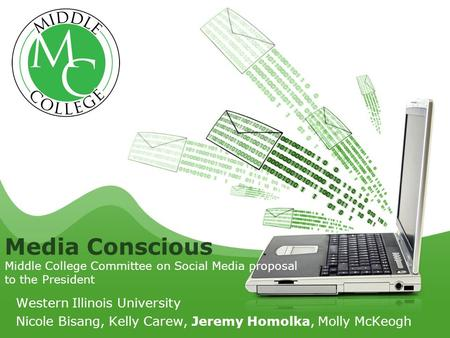Western Illinois University Nicole Bisang, Kelly Carew, Jeremy Homolka, Molly McKeogh Media Conscious Middle College Committee on Social Media proposal.
