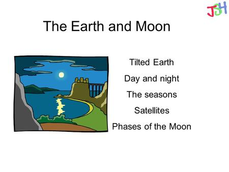 The Earth and Moon Tilted Earth Day and night The seasons Satellites Phases of the Moon.