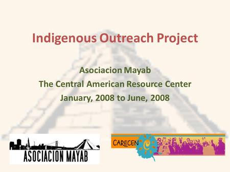 Indigenous Outreach Project Asociacion Mayab The Central American Resource Center January, 2008 to June, 2008.
