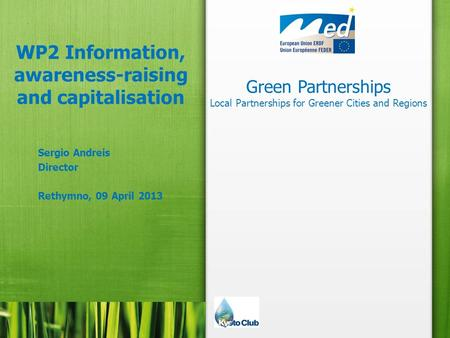 Green Partnerships Local Partnerships for Greener Cities and Regions WP2 Information, awareness-raising and capitalisation Sergio Andreis Director Rethymno,
