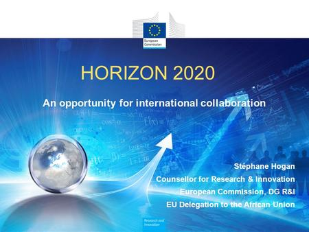 HORIZON 2020 An opportunity for international collaboration Stéphane Hogan Counsellor for Research & Innovation European Commission, DG R&I EU Delegation.