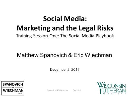Social Media: Marketing and the Legal Risks Training Session One: The Social Media Playbook Matthew Spanovich & Eric Wiechman December 2, 2011 Spanovich.