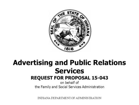 INDIANA DEPARTMENT OF ADMINISTRATION Advertising and Public Relations Services REQUEST FOR PROPOSAL 15-043 on behalf of the Family and Social Services.