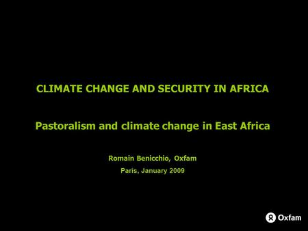 CLIMATE CHANGE AND SECURITY IN AFRICA Pastoralism and climate change in East Africa Romain Benicchio, Oxfam Paris, January 2009.