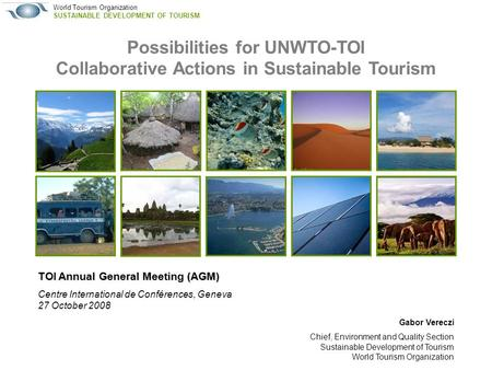 World Tourism Organization SUSTAINABLE DEVELOPMENT OF TOURISM TOI Annual General Meeting (AGM) Centre International de Conférences, Geneva 27 October 2008.