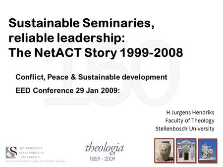 Sustainable Seminaries, reliable leadership: The NetACT Story 1999-2008 H Jurgens Hendriks Faculty of Theology Stellenbosch University Conflict, Peace.