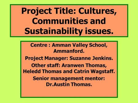 Project Title: Cultures, Communities and Sustainability issues. Centre : Amman Valley School, Ammanford. Project Manager: Suzanne Jenkins. Other staff: