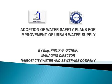 ADOPTION OF WATER SAFETY PLANS FOR IMPROVEMENT OF URBAN WATER SUPPLY BY Eng. PHILIP G. GICHUKI MANAGING DIRECTOR NAIROBI CITY WATER AND SEWERAGE COMPANY.