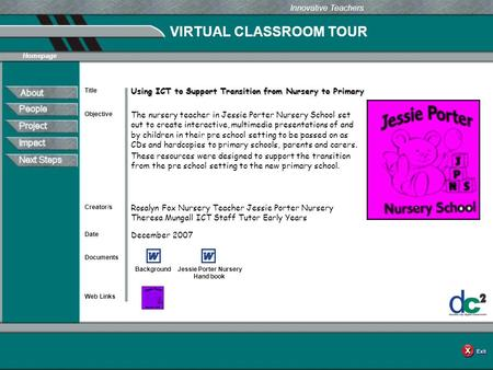 VIRTUAL CLASSROOM TOUR Documents Web Links Innovative Teachers Date Title Creator/s Homepage Objective Using ICT to Support Transition from Nursery to.