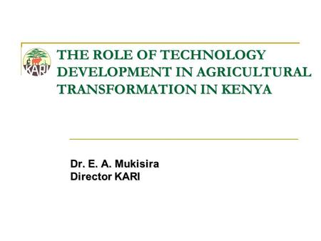 THE ROLE OF TECHNOLOGY DEVELOPMENT IN AGRICULTURAL TRANSFORMATION IN KENYA Dr. E. A. Mukisira Director KARI.