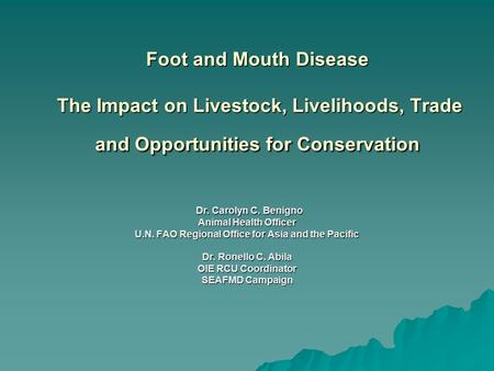 Foot and Mouth Disease The Impact on Livestock, Livelihoods, Trade and Opportunities for Conservation Dr. Carolyn C. Benigno Dr. Carolyn C. Benigno Animal.